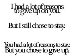 I have a lot of reasons to give up on you.  But I still chose to stay.
