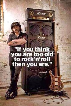 If you think you are too old to rock'n'roll then you are.  I will never be too old for rock and roll