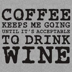 Coffe keeps me going until its acceptable to drink wine :)