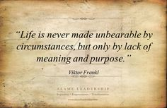 Life is never made unbearable by circumstances, but only by lack of meaning and purpose.