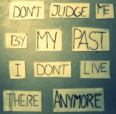 Don't judge me by my past I don't live there anymore.
