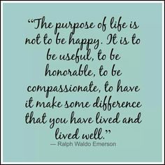 The purpose in life is not to be happy. It is to be useful,  honorable,  compassionate,  to have it make a difference that you have lived and lived well.