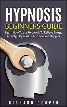 Amazon.com: Hypnosis: Hypnosis Beginners Guide: Learn How To Use Hypnosis To Relieve Stress, Anxiety, Depression And Become Happier (Psychology, Mind Control, NLP, ... Conversational Hypnosis, Insomnia) eBook: Richard Cooper: Kindle Store