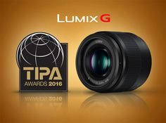 Above: LUMIX G 25mm F1.7 ASPH lens. Panasonic Wins Three Prestigious 2016 TIPA Awards: LUMIX FZ330 – 'Best Superzoom Camera',  LUMIX G 25mm F1.7 ASPH – 'Best CSC Entry Level Lens' and Panasonic's 4K Ultra HD Camcorder HC-VXF990 – 'Best Camcorder'.