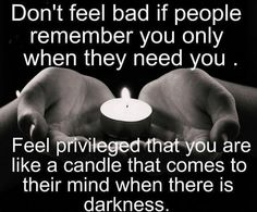 just saying Don't feel bad if people only come to you when they need you........  Feel privileged that you are like a candle that comes to their mind when there is darkness.