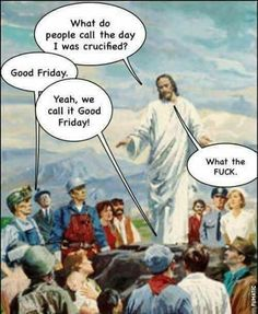 Why was it called Good Friday? Stupid Funny Memes, Funny Relatable Memes, Wtf Funny, Hilarious, Funny Stuff, Funny Shit, Good Friday Holiday, Ex Mormon, Atheist Humor