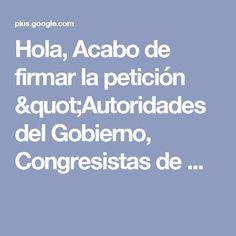 """Hola, Acabo de firmar la petición """"Autoridades del Gobierno, Congresistas de ..."""