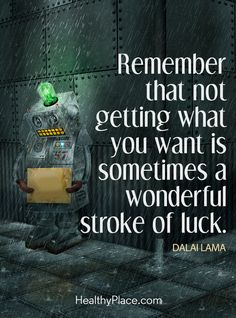 Positive Quote: Remember that not getting what you want is sometimes a wonderful stroke of luck – Dalai Lama. www.HealthyPlace.com
