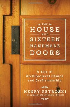 The House with Sixteen Handmade Doors: A Tale of Architectural Choice and Craftsmanship by Henry Petroski