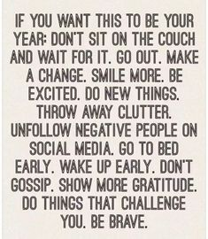 If you want this to be your year: don't sit on the couch and wait for it. Go out. Make a change. Smile more. Be excited. Do new things. Throw away clutter. Unfollow negative people on social media. Go to bed early. Wake up early. Don't gossip. Show more gratitude. Do things that challenge you. Be brave. Yeah baby, this is totally #WildlyAlive! #selflove #fitness #health #nutrition #weight #loss LEARN MORE → www.WildlyAliveWeightLoss.com