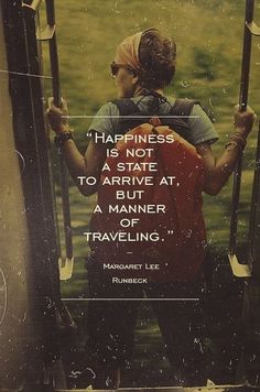 """""""Happiness is not a state to arrive at, but a manner of traveling."""" -- Margaret Lee Runbeck"""