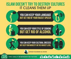 [Nouman Ali Khan] Islam doesn't try to destroy cultures; it cleans them up. You can keep your language but get rid of your racist speech. You can keep your style of cooking, but get rid of alcohol. You can keep your cultural dresses, but keep your modesty on the highest level.