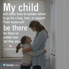 My child will never have to wonder where to go for a hug, love, or support. Their mama will be there for them no matter how old they are. -Unknown