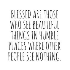 Blessed are those who see beautiful things in humble places where other people see nothing,