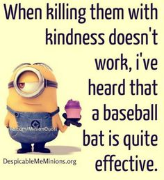 When killing them with kindness doesn't work...... - doesn39t, Funny Quote, killing, kindness, minion quotes, Work - Minion-Quotes.com