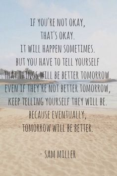 If you're not okay, that's okay. It will happen sometimes. But you have to tell yourself that things will be better tomorrow. Even if they're not better tomorrow, keep telling yourself they will be. Because eventually, tomorrow will be better. - Sam Miller