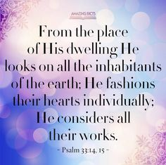 From the place of his habitation he looketh upon all the inhabitants of the earth.  He fashioneth their hearts alike; he considereth all their works.  Psalms 33:14-15