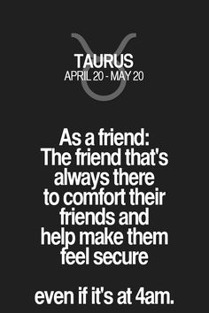 As a friend: The friend that's always there to comfort their friends and help make them feel secure even if it's at 4am. Taurus | Taurus Quotes | Taurus Horoscope | Taurus Zodiac Signs
