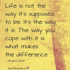 """★✪★ """"LIFE is not the way it's supposed to be.  It's the way it is.  The way you cope with it is what makes the difference."""" ★✪★"""