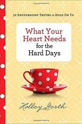 Do you ever feel discouraged or weary? Do you sometimes need some encouragement from a good friend? You may enjoy reading What Your Heart Needs for the Hard Days by Holley Gerth. It is like meeting a good friend for lunch!