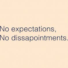 No expectations, No dissapointments.