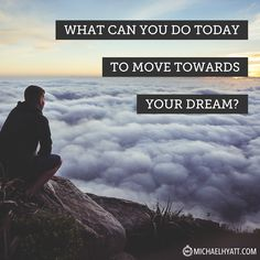 What can you do today to move towards your dream? -Michael Hyatt