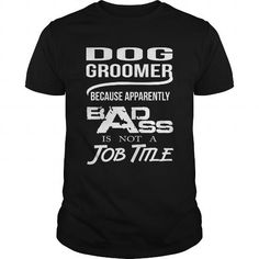 DOG GROOMER Because Apparently Badass Is Not A Job Title T-Shirts, Hoodies, Sweatshirts, Tee Shirts (22.99$ ==► Shopping Now!)