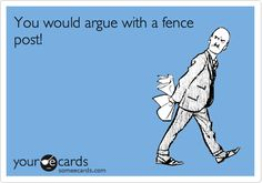 You would argue with a fence post!
