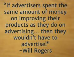 """If advertisers spent the same amount of money on improving their products as they do on advertising… then they wouldn't have to advertise!"" -Will Rogers"