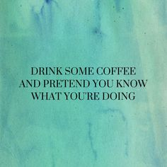 Drink some coffee and pretend you know what you are doing - Life quotes and motivation Great Quotes, Quotes To Live By, Me Quotes, Funny Quotes, Inspirational Quotes, My Life Quotes, Qoutes, Coffee Humor, Coffee Quotes