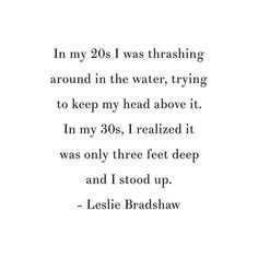 Reposting @growthrun: In my 20s I was thrashing around in the water, trying to keep my head above it. In my 30s, I realized it was only three feet deep and I stood up. - Leslie Bradshaw