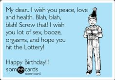 Birthday - Happy Birthday Funny - Funny Birthday meme - - My Dear. I Wish You Peace Love And Health. I Wish You Lot Of Sex Booze Orgasms And Hope You Hit The Lottery! Happy Birthday Friend, Birthday Wishes Funny, Birthday Messages, Happy Birthday Funny Humorous, Humor Birthday, Happy Birthday Someecards, Birthday Nails, Inappropriate Birthday Memes, Birthday Quotes For Him