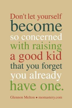Don't let yourself become so concerned with raising a good kid that you forget you already have one - Glennon Melton