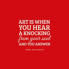 Art is when you hear a knocking from your soul - and you answer.