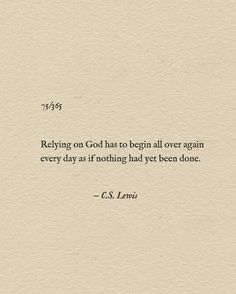 """""""Relying on God has to begin all over again every day as if nothing had yet been done."""" C.S. Lewis"""
