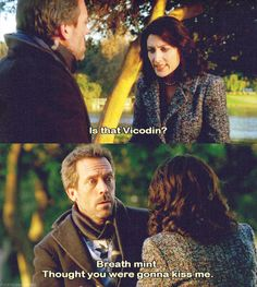 Dr. Lisa Cuddy: Is that vicodin? Dr. Gregory House: Breath mint. Thought you were going to kiss me.