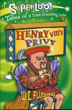 "2007 ""Henry VIII's Privy"" published by Puffin (one of the ""Superloo"" series written as W.C. Flushing)"