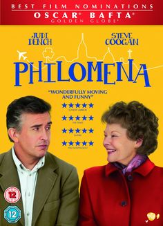 """Philomena (2013) directed by Stephen Frears, based on the book by Martin Sixsmith, starring Judi Dench, Steve Coogan and Anna Maxwell Martin. """"A world-weary political journalist picks up the story of a woman's search for her son, who was taken away from her decades ago after she became pregnant and was forced to live in a convent."""""""