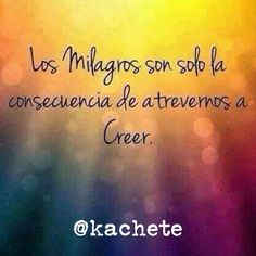 Los milagros son la consecuencia de atrevernos a creer. #Kachete #Coaching #Vida #RegalenSonrisasSonriendo