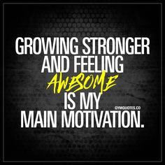 Growing stronger and feeling awesome is my main motivation.