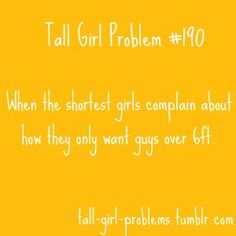 yes!! this bugs me to no end! short girls: stop being so picky about height, leave the tall ones for US!!!