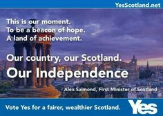 Tbis is our moment. To be a beacon of hope. A land of achievement. Our country, our Scotland. Our Independence.  ~ Alex Salmond, First Minister of Scotland  Vote YES!!