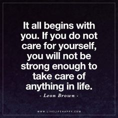 Life Quote: It all begins with you. If you do not care for yourself, you will not be strong enough to take care of anything in life. - Leon Brown