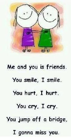 Me and you is friends. You smile, I smile. You hurt, I hurt. You cry, I cry. You jump off a bridge, I gonna miss you. Miss You Friend, Missing My Friend, I Miss You Quotes, Missing You Quotes, Cute Quotes, Funny Quotes, Miss You Funny, Gonna Miss You, Just For Laughs