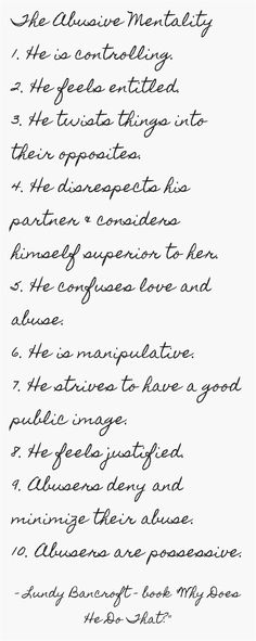 The Abusive Mentality 1. He is controlling. 2. He feels entitled. 3. He twists things into their opposites. 4. He disrespects his partner & considers himself superior to her. 5. He confuses love and abuse. 6. He is manipulative. 7. He strives to have a good public image. 8. He feels justified. 9. Abusers deny and minimize their abuse. 10. Abusers are possessive.