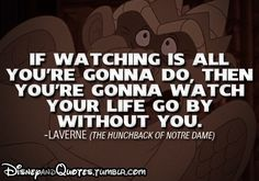 If watching is all you're gonna do, then you're gonna watch your life go by without you. Laverne Disney quote the hunchback of the notre dame