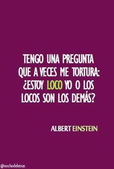 """""""Tengo una pregunta que a veces me tortura: ¿Estoy loco yo o los locos son los demás? Albert Einstein"""