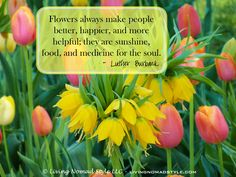 Flowers always make people better, happier, and more helpful; they are sunshine, food, and medicine for the soul. – Luther Burbank ~ Living Nomad Style ~ LIVINGNOMADSTYLE.COM