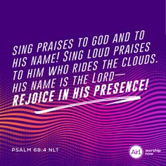 Sing praises to God and to his name! Sing loud praises to him who rides the clouds. His name is the Lord—rejoice in his presence! –Psalm 68:4 NLT #VerseOfTheDay #Bible Psalm 68, In His Presence, Verse Of The Day, Forgiveness, Bible Verses, Singing, Encouragement, Lord, Inspirational Quotes