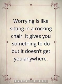 worry quotes Worrying is like sitting in a rocking chair. It gives you something to do but it doesn't get you anywhere. Worry Quotes, Life Quotes, Cheesy Quotes, Rocking Chair, Chalkboard Quotes, No Worries, Something To Do, Best Quotes, Quotations